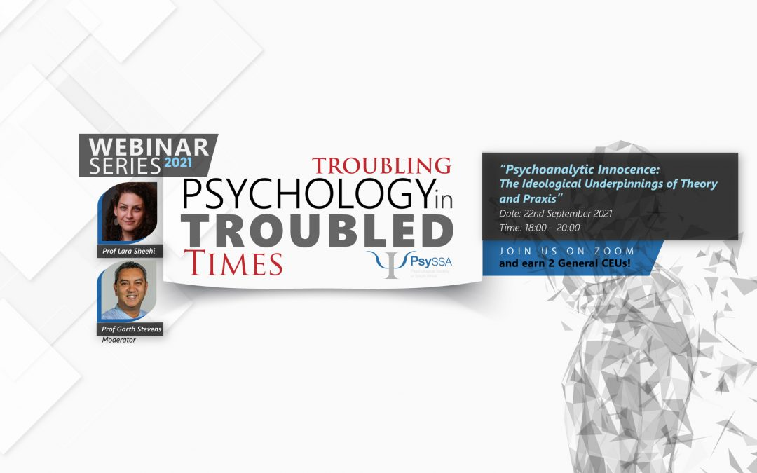 PsySSA 2021 Webinar Series – Troubling Psychology in Troubled Times –  Psychoanalytic Innocence: The Ideological Underpinnings of Theory and Praxis- Watch Now
